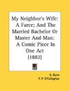 My Neighbor's Wife: A Farce; And the Married Bachelor or Master and Man: A Comic Piece in One Act (1882)