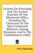Lectures on Preaching and the Several Branches of the Ministerial Office, Including the Characters of the Most Celebrated Ministers Among Dissenters a