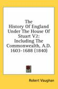 The History of England Under the House of Stuart V2: Including the Commonwealth, A.D. 1603-1688 (1840)