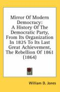 Mirror of Modern Democracy: A History of the Democratic Party, from Its Organization in 1825 to Its Last Great Achievement, the Rebellion of 1861