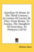 Aurelian or Rome in the Third Century: In Letters of Lucius M. Piso, from Rome, to Fausta, the Daughter of Gracchus, at Palmyra (1874)