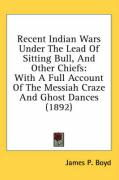 Recent Indian Wars Under the Lead of Sitting Bull, and Other Chiefs: With a Full Account of the Messiah Craze and Ghost Dances (1892)