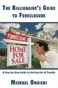 The Billionaires Guide to Foreclosure: A Step-By-Step Guide to Getting Out of Trouble