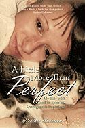 A Little More Than Perfect: My Life with (and in Spite Of) Osteogenesis Imperfecta