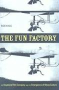 The Fun Factory: The Keystone Film Company and the Emergence of Mass Culture