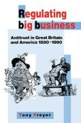 Regulating Big Business: Antitrust in Great Britain and America, 1880 1990