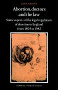 Abortion, Doctors and the Law: Some Aspects of the Legal Regulation of Abortion in England from 1803 to 1982