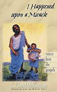 I Happened Upon a Miracle: Voices from the Gospels