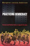 Practicing Democracy: Elections and Political Culture in Imperial Germany
