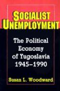 Socialist Unemployment: The Political Economy of Yugoslavia, 1945-1990