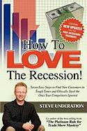How to Love the Recession: Seven Easy Steps to Find New Customers in Tough Times and Ethically Steal the Ones Your Competitors Ignored