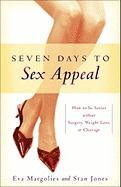 Seven Days to Sex Appeal: How to Be Sexier Without Surgery, Weight Loss, or Cleavage