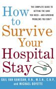 How to Survive Your Hospital Stay: The Complete Guide to Getting the Care You Need--And Avoiding Problems You Don't
