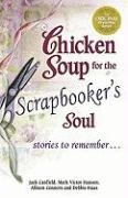 Chicken Soup for the Scrapbooker's Soul: Stories to Remember . . .