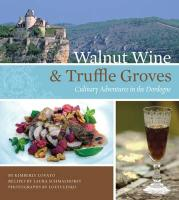 Walnut Wine & Truffle Groves: Culinary Adventures in the Dordogne: France's Best-Kept Culinary Secret