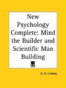 New Psychology Complete: Mind the Builder and Scientific Man Building