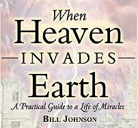 When Heaven Invades Earth: A Practical Guide to a Life of Miracles