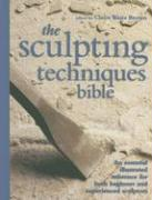 The Sculpting Techniques Bible: An Essential Illustrated Reference for Both Beginner and Experienced Sculptors