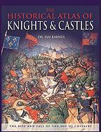 The Historical Atlas of Knights & Castles: The Rise and Fall of the Age of Chivalry