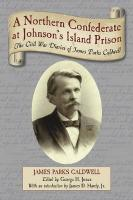 A Northern Confederate at Johnson's Island Prison: The Civil War Diaries of James Parks Caldwell