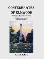 Confederates of Elmwood: A Compilation of Information Concerning Confederate Soldiers and Veterans Buried at Elmwood Cemetery, Memphis, Tenness