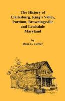 The History of Clarksburg, King's Valley, Purdum, Browningsville and Lewisdale [Maryland]