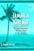 Jamaica Kincaid: Writing Memory, Writing Back to the Mother