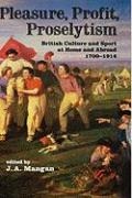 Pleasure, Profit, Proselytism: British Culture and Sport at Home and Abroad 1700-1914