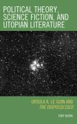 Political Theory, Science Fiction, and Utopian Literature: Ursula K. Le Guin and the Dispossessed