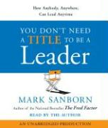 You Don't Need a Title to Be a Leader: How Anybody, Anywhere, Can Lead Anytime