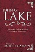 John G. Lake: The Complete Collection of His Life Teachings