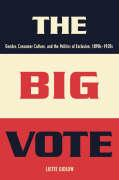 The Big Vote: Gender, Consumer Culture, and the Politics of Exclusion, 1890s--1920s