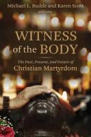 Witness of the Body: The Past, Present, and Future of Christian Martyrdom