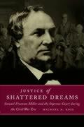 Justice of Shattered Dreams: Samuel Freeman Miller and the Supreme Court During the Civil War Era