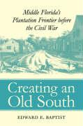 Creating an Old South: Middle Florida's Plantation Frontier Before the Civil War