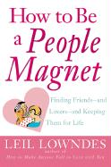 How to Be a People Magnet: Finding Friends--And Lovers--And Keeping Them for Life