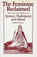 The Feminine Reclaimed: The Idea of Woman in Spenser, Shakespeare, and Milton