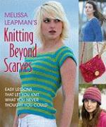 Melissa Leapman's Knitting Beyond Scarves: Easy Lessons That Let You Knit What You Never Thought You Could