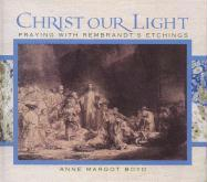 Christ Our Light: Praying with Rembrandt's Etchings of the Life of Christ