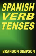 Spanish Verb Tenses: How to Conjugate Spanish Verbs, Perfecting Your Mastery of Spanish Verbs in All the Tenses and Moods