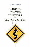 Groping Toward Whatever or How I Learned to Retire, Sort of