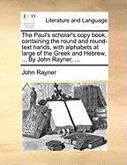 The Paul's Scholar's Copy Book, Containing the Round and Round-Text Hands, with Alphabets at Large of the Greek and Hebrew, ... by John Rayner, ...