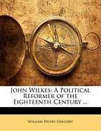 John Wilkes: A Political Reformer of the Eighteenth Century ...