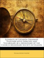 Elements of Luganda Grammar: Together with Exercises and Vocabulary, by a Missionary of the Church Missionary Society in Uganda