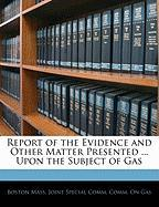 Report of the Evidence and Other Matter Presented ... Upon the Subject of Gas