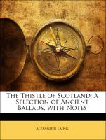 The Thistle of Scotland: A Selection of Ancient Ballads, with Notes