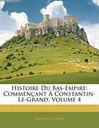 Histoire Du Bas-Empire: Commen Ant Constantin-Le-Grand, Volume 4