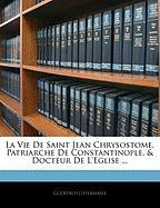 La Vie De Saint Jean Chrysostome, Patriarche De Constantinople, & Docteur De L'eglise ... (French Edition)