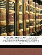 The Book of Oratory: A New Collection of Extracts in Prose, Poetry and Dialogue, Containing Selections from Distinguished American and English Orators, Divines, and Poets