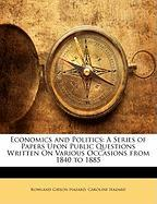 Economics and Politics: A Series of Papers Upon Public Questions Written on Various Occasions from 1840 to 1885